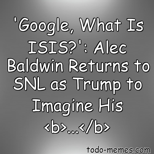 Array'Google, What Is ISIS?': Alec Baldwin Returns to SNL as T