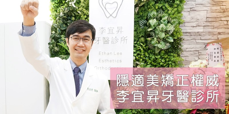 李宜昇牙醫診所隱適美矯正牙齒推薦,客製化完美牙齒比列!