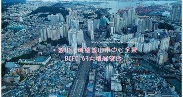 釜山超推薦景點∥ BIFC 63大樓展望台俯瞰釜山市區全部景色! 2018年更新,暫時停止開放