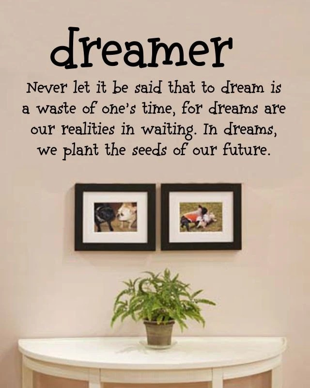Never let it be said that to dream is a waste of one's time, for dreams are our realities in waiting. In dreams, we plant the seeds of our future.