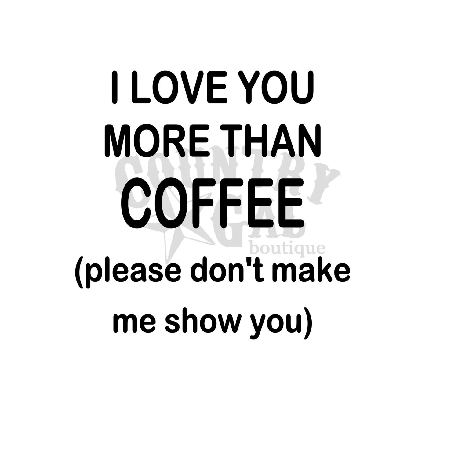 I Love You More Than Coffee Please Don T Make Me Show