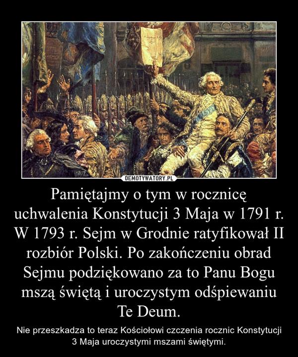 Pamiętajmy o tym w rocznicę uchwalenia Konstytucji 3 Maja w 1791 r. W 1793 r. Sejm w Grodnie ratyfikował II rozbiór Polski. Po zakończeniu obrad Sejmu podziękowano za to Panu Bogu mszą świętą i uroczystym odśpiewaniu Te Deum. – Nie przeszkadza to teraz Kościołowi czczenia rocznic Konstytucji 3 Maja uroczystymi mszami świętymi.
