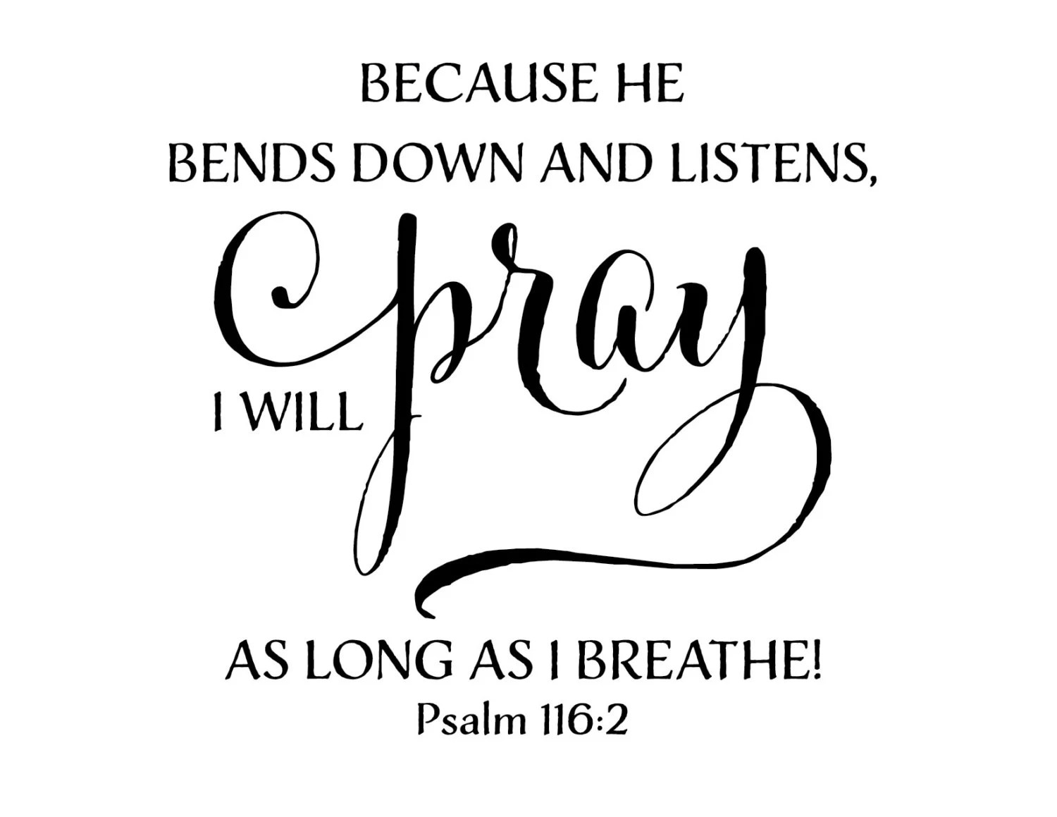 Psalm 116 2 Because He Bends Down And Listens I Will Pray As
