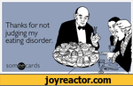 Thanks for not judging my eating disorder. som@cards,ecards,auto