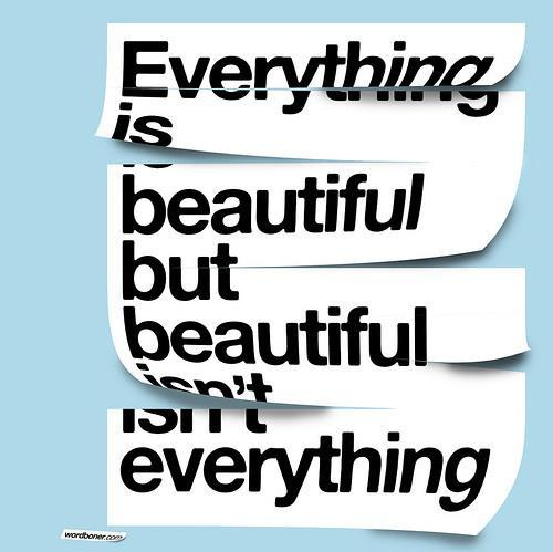 Every thing is beautiful, but beauty isn't everything.