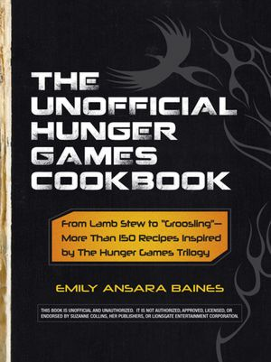 The Unofficial Hunger Games Cookbook: From Lamb Stew to ?Groosling??More Than 150 Recipes Inspired by The Hunger Games Trilogy