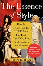 The Essence of Style: How the French Invented High Fashion, Fine Food, Chic Cafes, Style, Sophistication, and Glamour! by Joan DeJean: Book Cover