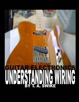 Guitar Electronics Understanding Wiring by Tim Swike