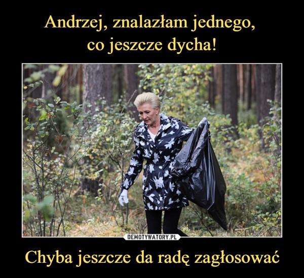 Andrzej, znalazłam jednego, co jeszcze dycha! Chyba jeszcze da radę  zagłosować – Demotywatory.pl