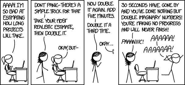 A cartoon from XKCD about estimating the timing of a project: Aaaa! I'm so bad at estimating how long projects will take. - Don't panic. There's a simple trick for that. Take your most realistic estimate, then double it. - Okay, but... - Now double it again. Add five minutes. Double it a third time. - Okay. -30 seconds have gone by and you've done nothing but double imaginary numbers! You're making no progress and will never finish! -Aaaaaa! - Paaaaniiic! -Aaaaaa!
