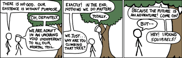 Cyanide and Happiness comic of two people talking by a tree: Person 1: There is no God. Our existence is without purpose. Person 2: Oh, definitely. We are adrift in an uncaring void indifferent to all our mortal toil. Person 1: Exactly! In the end, nothing we do matters. Person 2: Totally. Person 1: We just... why are you climbing that tree? Person 2: Because the future is an adventure! Come on! Person 1: But... Person 2: Hey! I found squirrels!