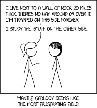 I don't trust mantle/core geologists because I suspect that, if they ever get a chance to peel away the Earth's crust, they'll do it in a heartbeat.