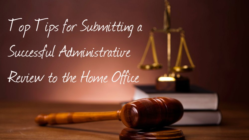 Top Tips for Submitting a Successful Administrative Review to the Home Office