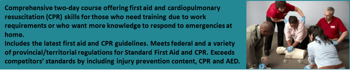 Comprehensive two-day course offering first aid and cardiopulmonary resuscitation (CPR) skills for those who need training due to work requirements or who want more knowledge to respond to emergencies at home. Includes the latest first aid and CPR Guidelines. Meets federal and a variety of provincial/territorial regulations for Standard First Aid and CPR. Exceeds competitors' standards by including injury prevention content, CPR and AED