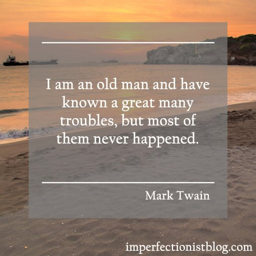 """""""I am an old man and have known a great many troubles, but most of them never happened."""" -Mark Twain"""
