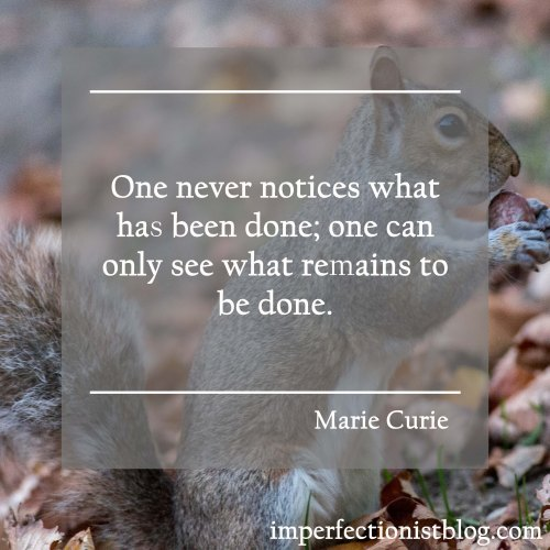 """""""One never notices what has been done; one can only see what remaints to be done."""" -Marie Curie"""