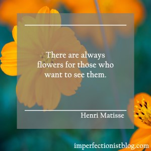 """There are always flowers for those who want to see them."" -Henri Matisse"