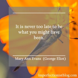 """It is never too late to be what you might have been."" -Mary Ann Evans (George Eliot)"