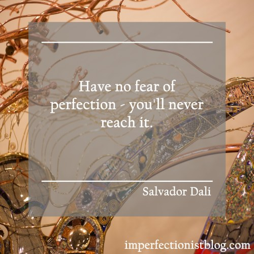 """Have no fear of perfection - you'll never reach it. "" -Salvador Dali"