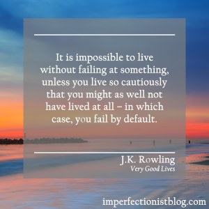 """It is impossible to live without failing at something, unless you live so cautiously that you might as well not have lived at all - in which case, you fail by default."" -J.K. Rowling (Very Good Lives: The Fringe Benefits of Failure and the Importance of Imagination)"