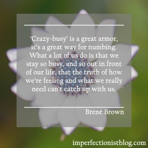"""""""'Crazy-busy' is a great armor, it's a great way for numbing. What a lot of us do is that we stay so busy, and so out in front of our life, that the truth of how we're feeling and what we really need can't catch up with us."""" -Brené Brown"""