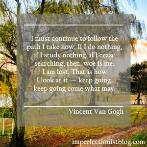 """I must continue to follow the path I take now. If I do nothing, if I study nothing, if I cease searching, then, woe is me, I am lost. That is how I look at it — keep going, keep going come what may."" -Vincent Van Gogh"