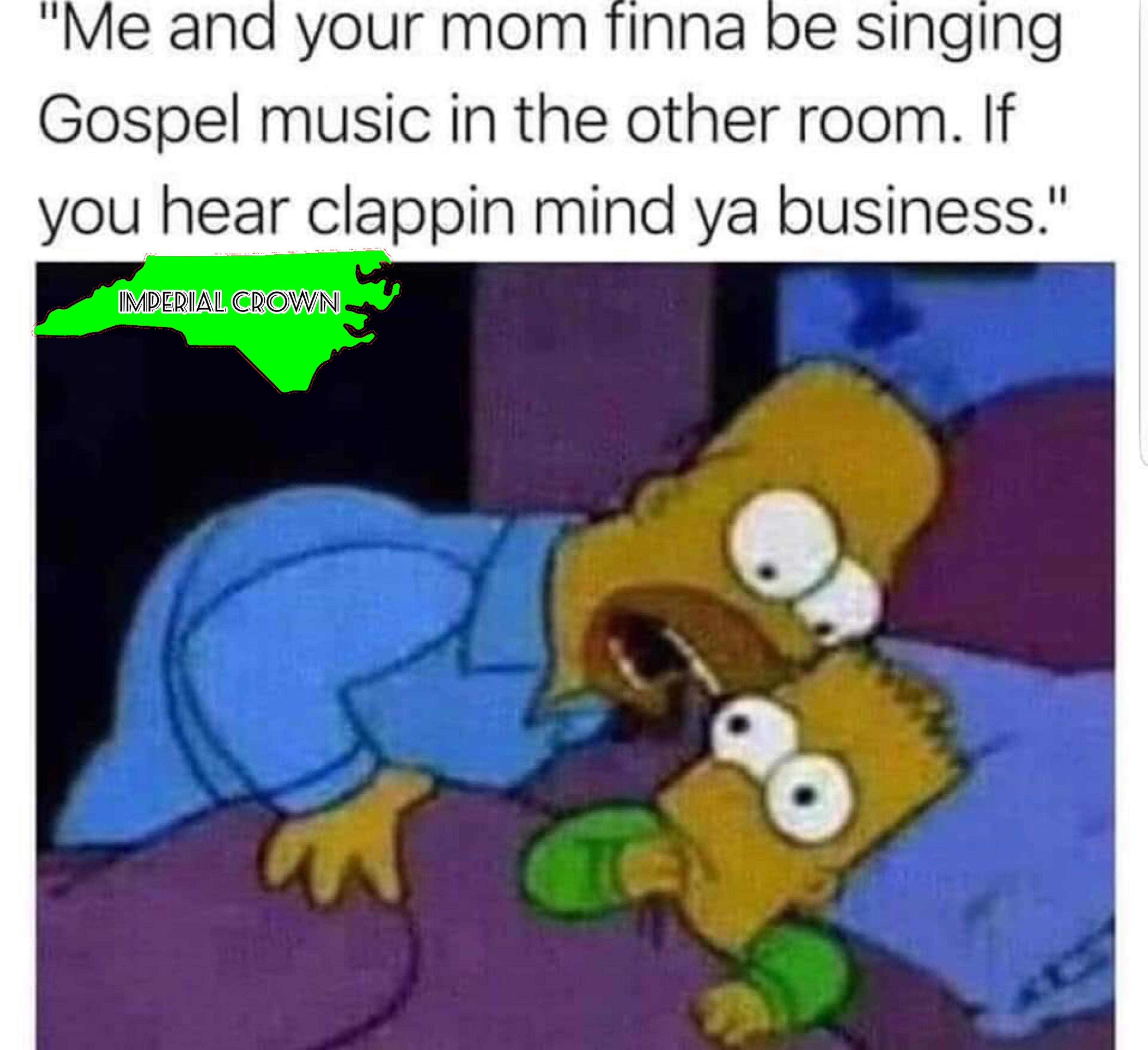 Me and your mom finna be singing gospel music in the other room….