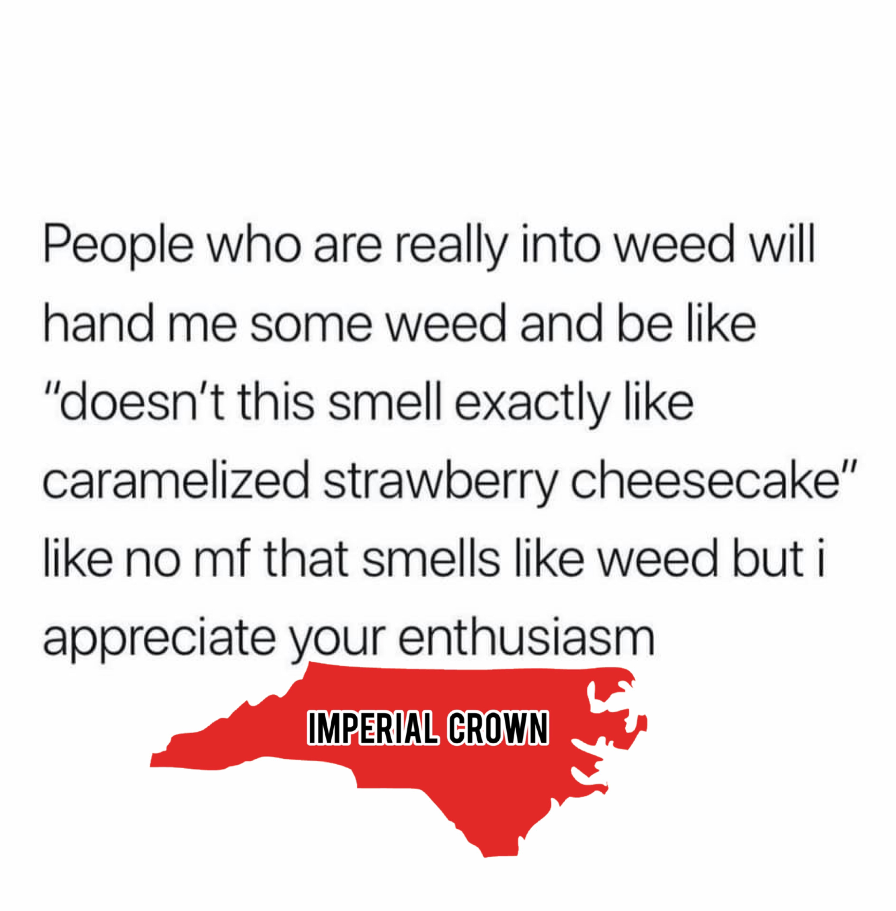 People who are rally into weed will hand some weed and….