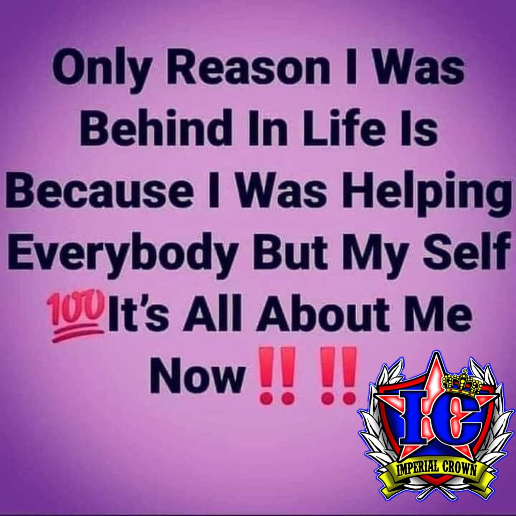 Only reason I was behind in life is because I was helping everybody but myself it's all about me now