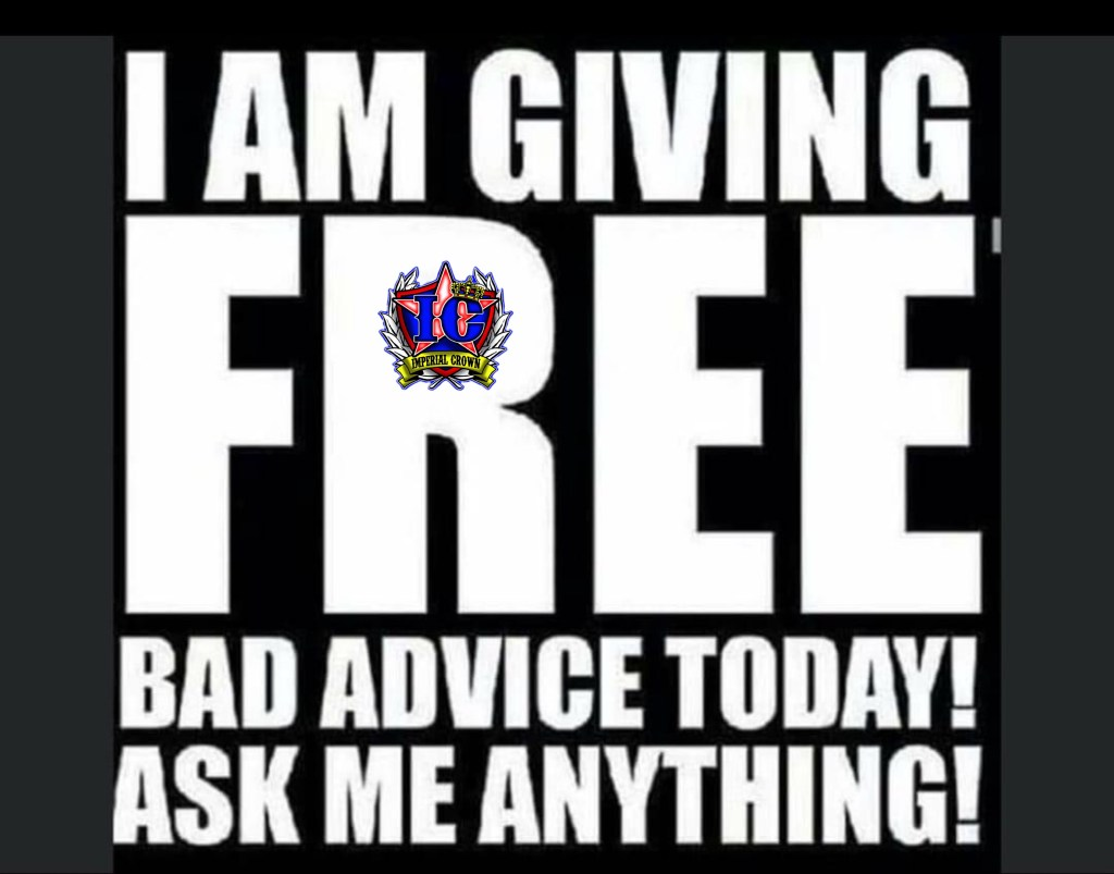 I am giving free bad advice today ask me anything