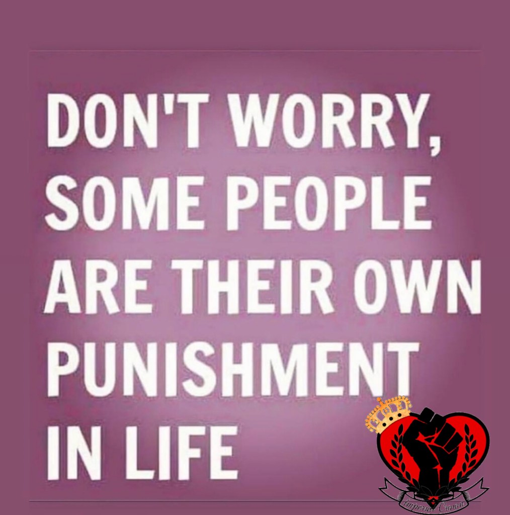 Don't worry some people are their own punishment in life