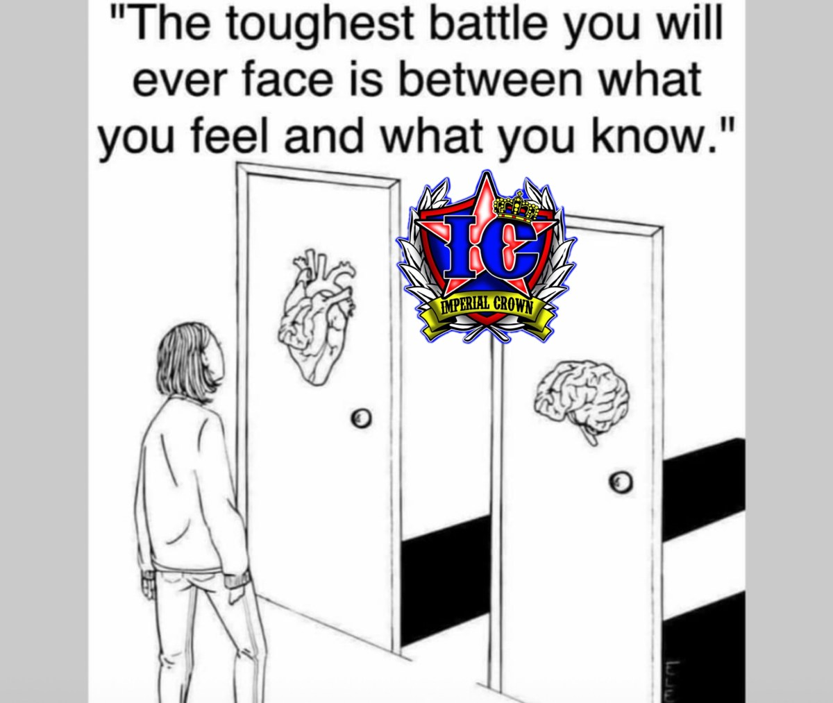 The toughest battle you will ever face is between what you feel and what you know.