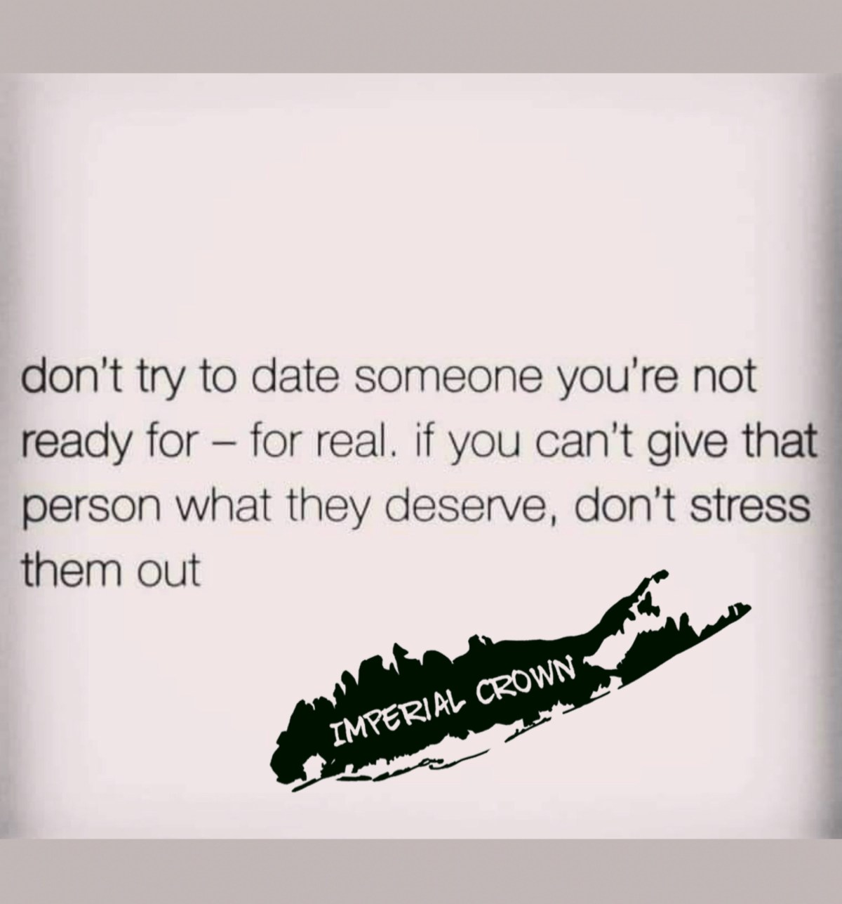 Dont try to date someone you're not ready for- forreal. If you can't give that person what they deserve, dont stress them out