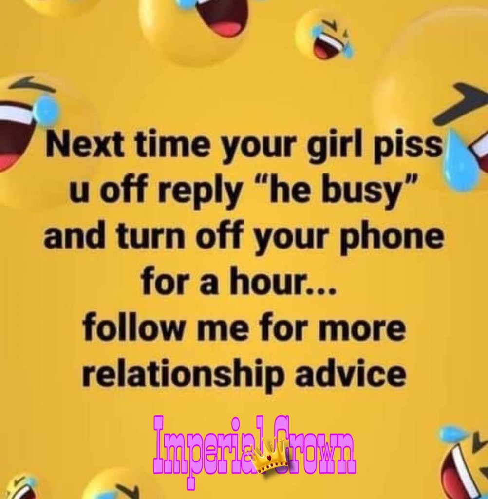 Next time your girl piss u off reply he busy and turn off your phone for a hour follow me