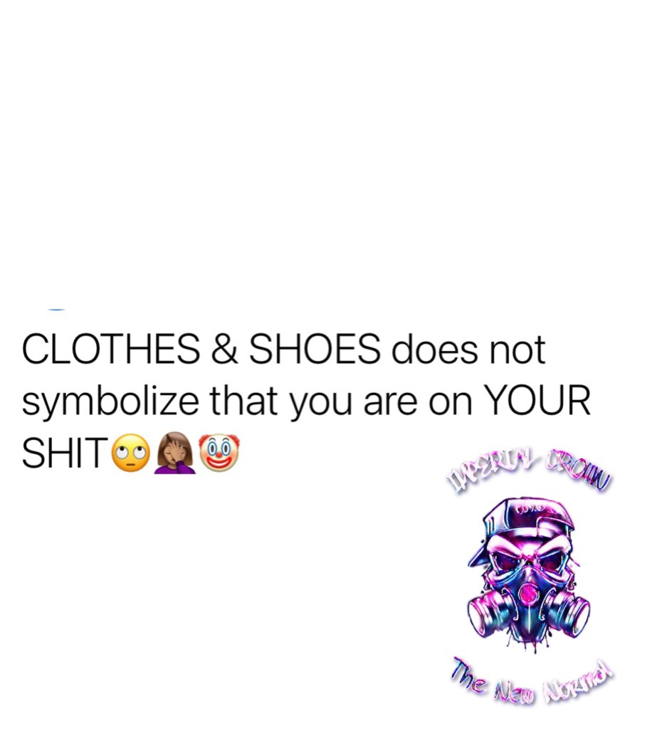 Clothes & shoes does not symbolize that you are on your shit