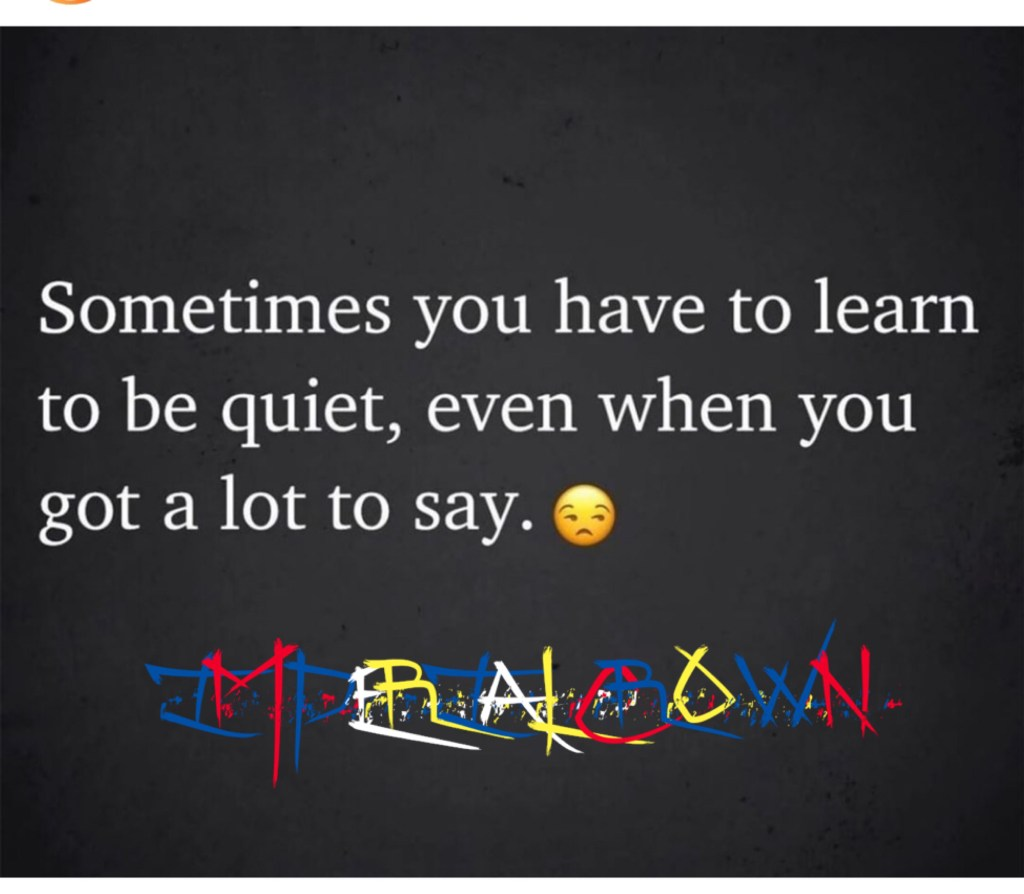 Sometimes you have to learn to be quiet even when you got a lot to say