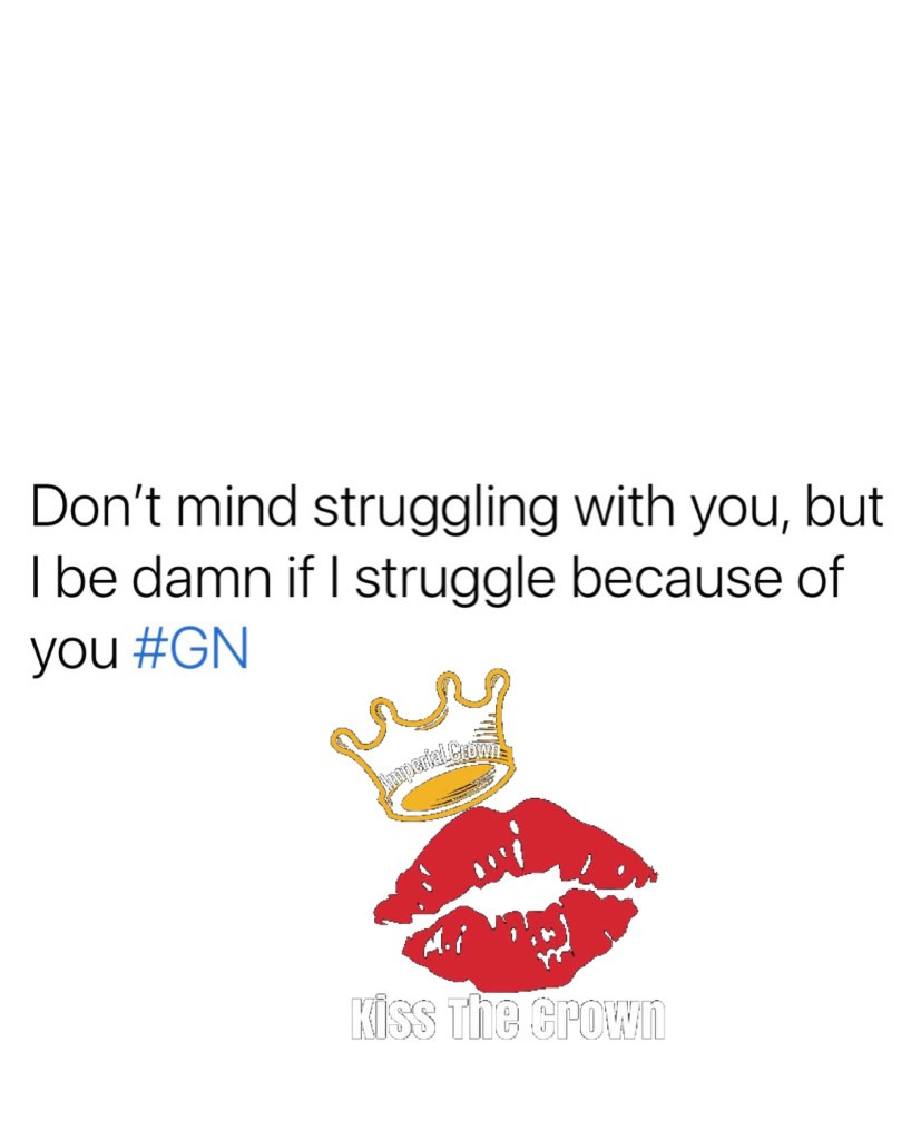 Don't mind struggling with you, but I be damn if I struggle because of you #GN
