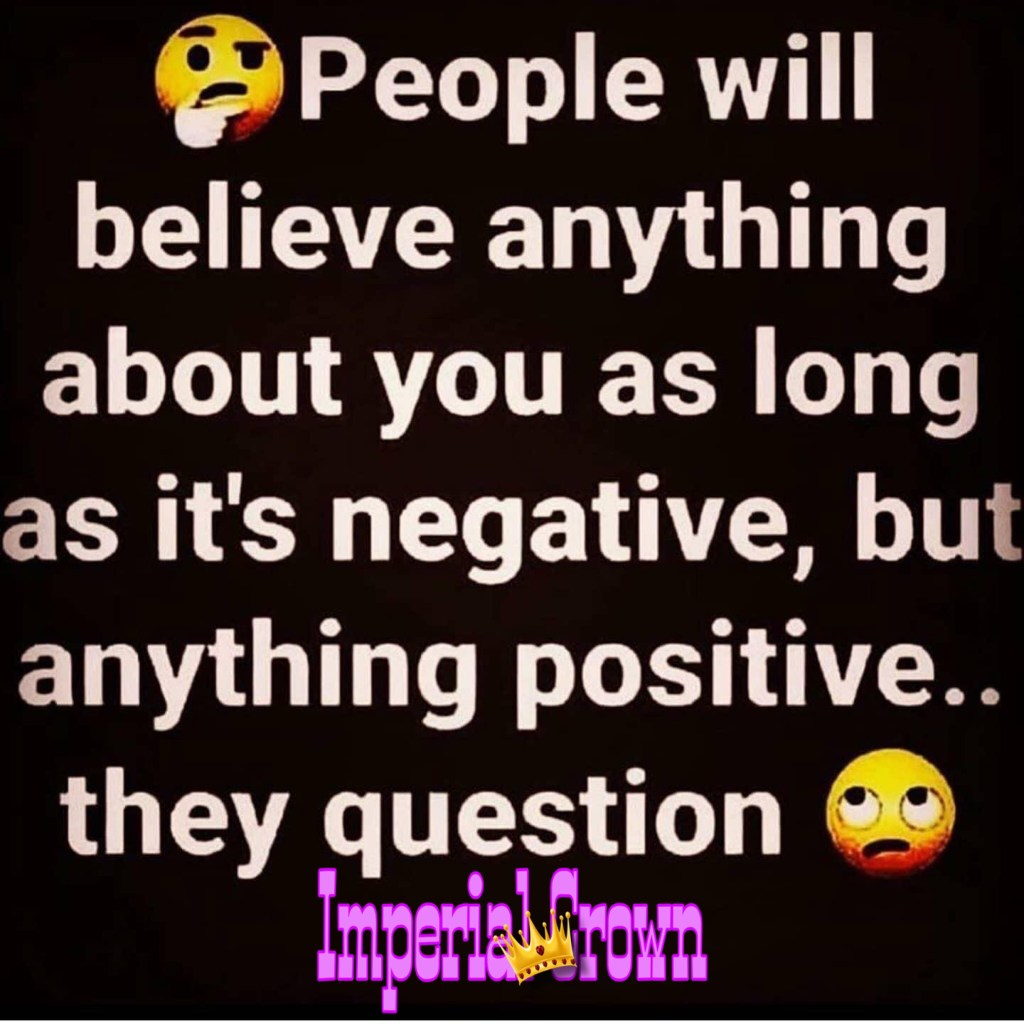 People will believe anything about you as long as it's negative, but anything positive they question