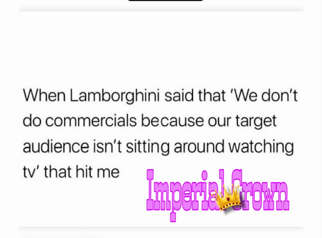 When Lamborghini said that we don't do commercials because our target audience isn't sitting around watching tv that hit me