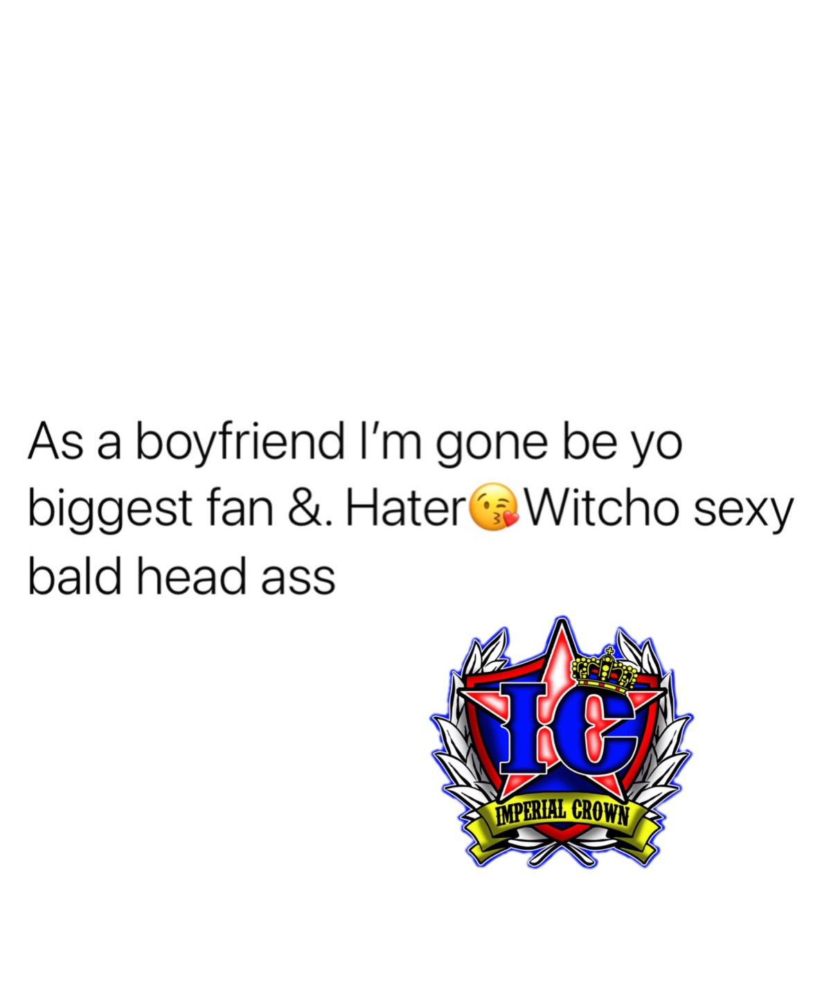 As a boyfriend I'm going to be yo biggest fan and hater😘 with your sexy bald headed ass