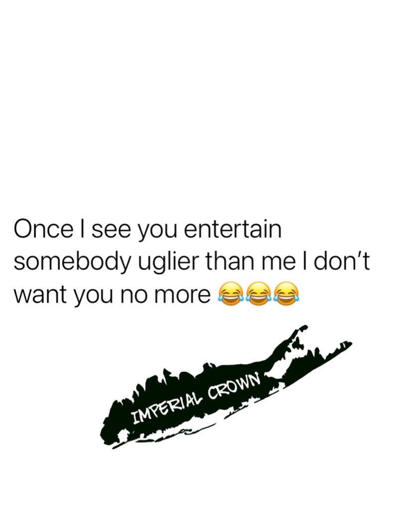 Once I see you entertain somebody uglier than me I don't want you no more 😂😂😂
