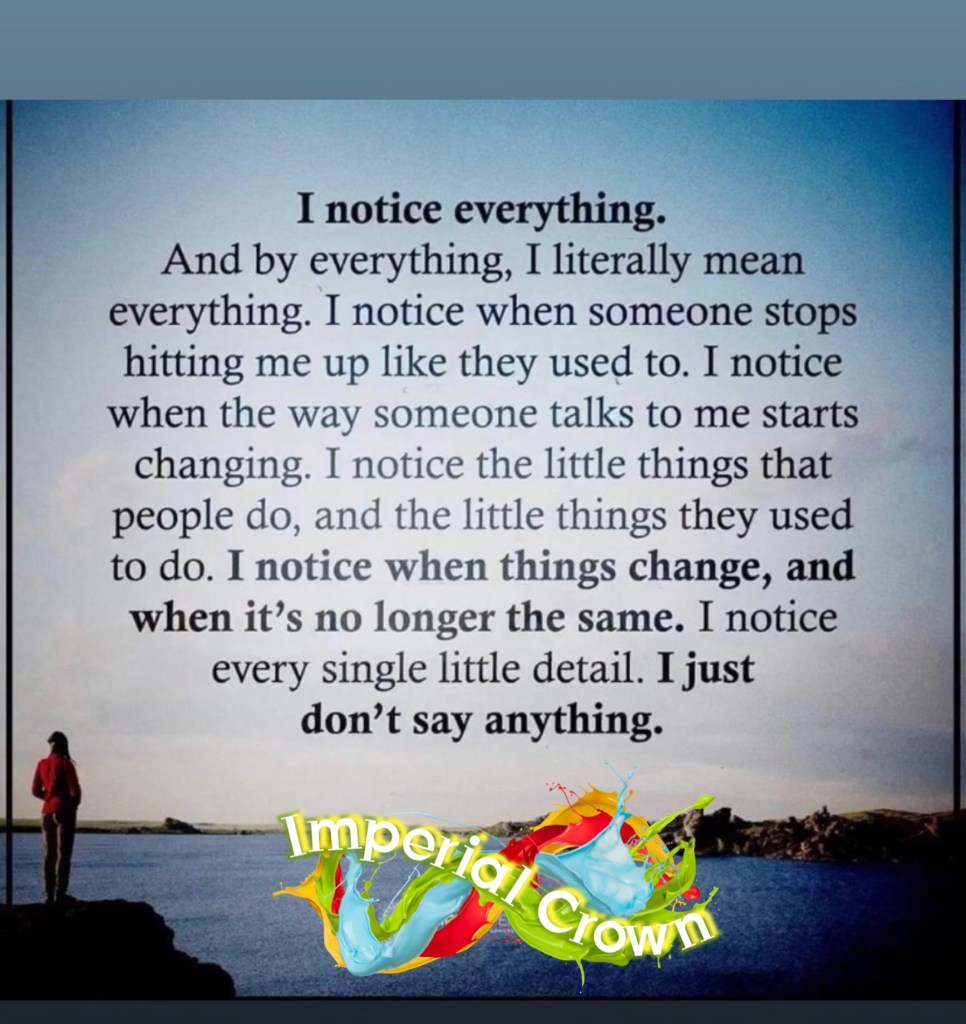 I noticed everything and buy everything I literally mean everything, I noticed when someone stops hitting me up like they used to, I notice when the way someone talks to me starts changing, I noticed a little things that people do it a little things they used to do I knows when things change and no longer the same