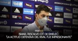Ismael Rescalvo DT de EMELEC La actitud defensiva del rival fue impresionante...