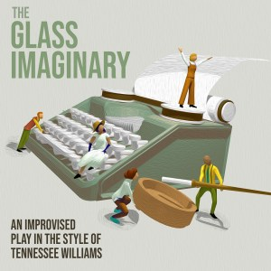 """Poster that reads """"The Glass Imaginary - An Improvised Play in the style of Tennessee Williams"""" with cartoon people standing on top of a typewriter"""