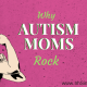 Autism Moms Rock: 5 Traits that Make Autism Moms So Amazing