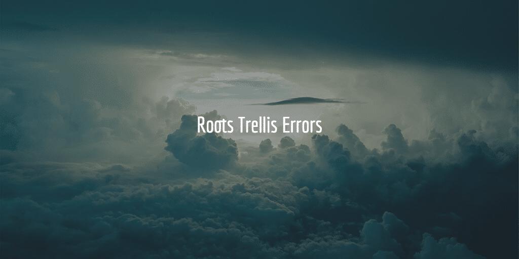 Roots Trellis Errors