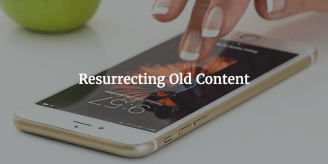 Resurrecting Old Content – How To Get More Traffic And A Better ROI