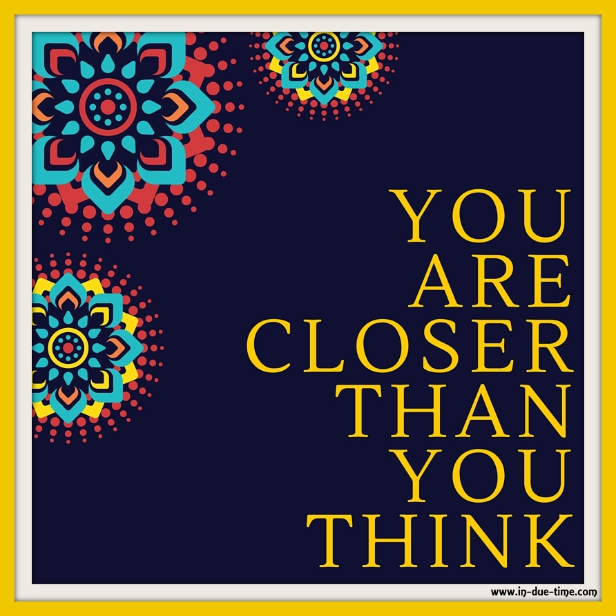 You Are Closer Than You Think - In Due Time Blog