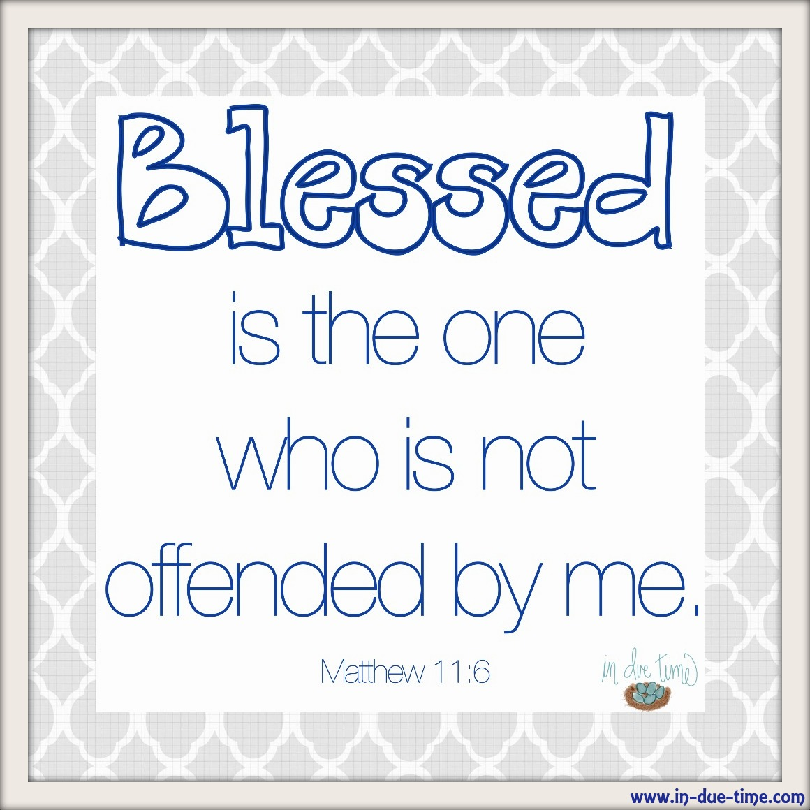 Blessed is the man who doesn't become offended. Matthew 11