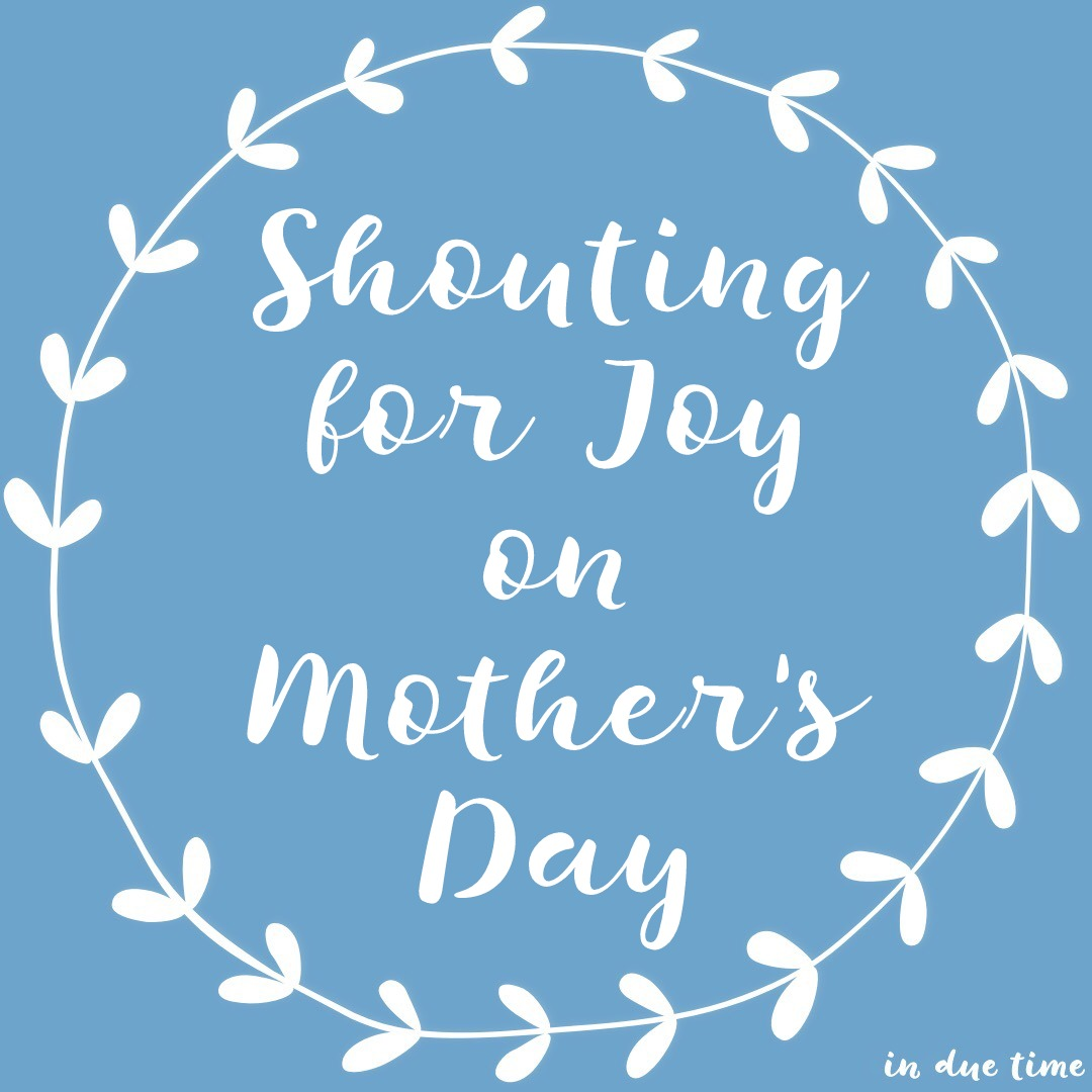 Shouting for Joy on Mother's Day